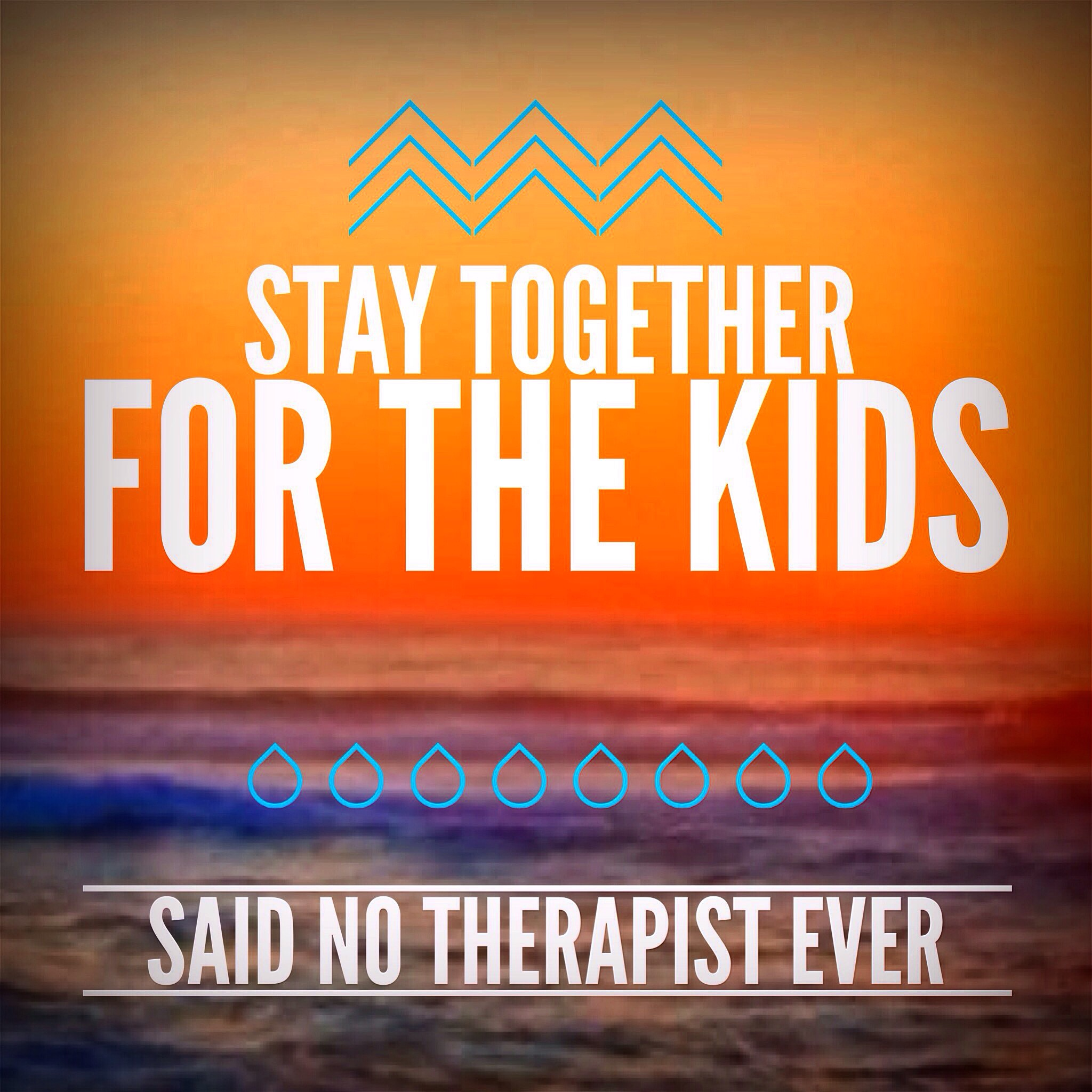 Stay Together for the Kids – Said No Therapist, Ever – 1